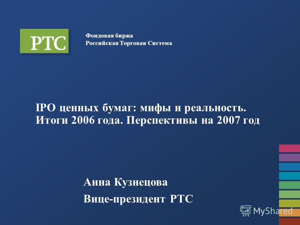 Фондовая биржа Российская Торговая Система IPO ценных бумаг: мифы и реальность. Итоги 2006 года. Перспективы на 2007 год Анна Кузнецова Вице-президент РТС