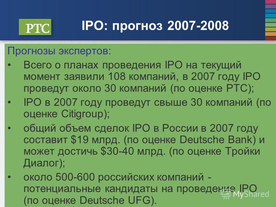IPO: прогноз 2007-2008 Прогнозы экспертов: Всего о планах проведения IPO на текущий момент заявили 108 компаний, в 2007 году IPO проведут около 30 компаний (по оценке РТС); IPO в 2007 году проведут свыше 30 компаний (по оценке Citigroup); общий объем