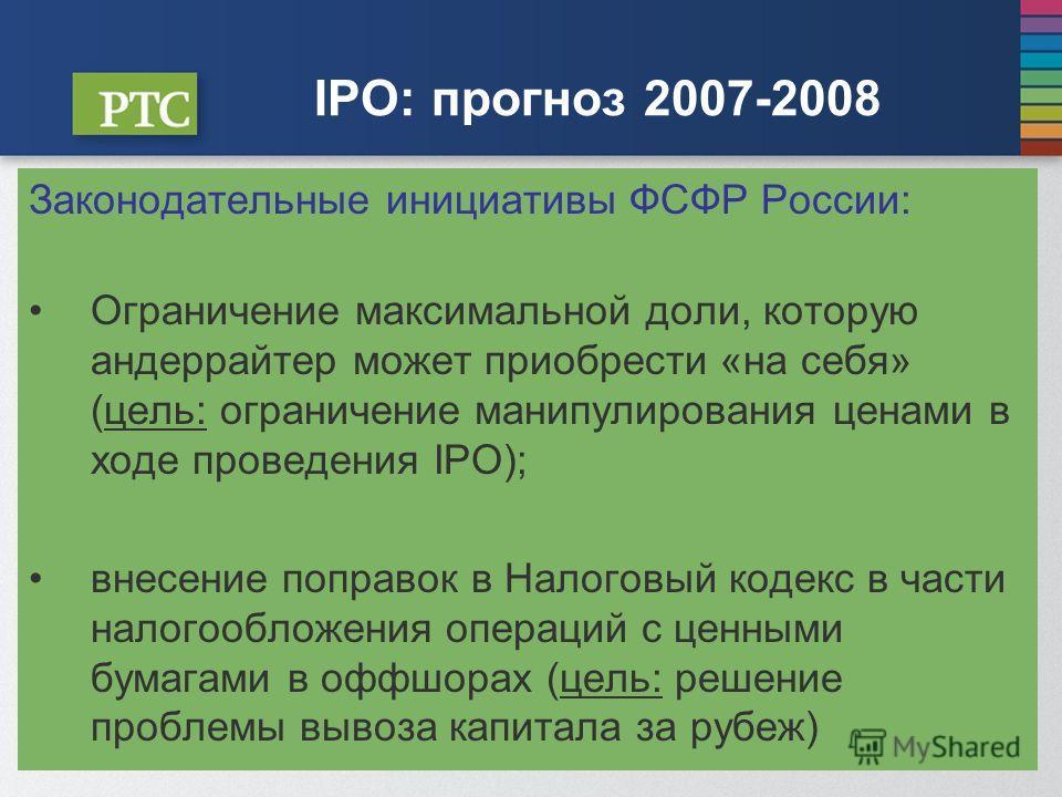 IPO: прогноз 2007-2008 Законодательные инициативы ФСФР России: Ограничение максимальной доли, которую андеррайтер может приобрести «на себя» (цель: ограничение манипулирования ценами в ходе проведения IPO); внесение поправок в Налоговый кодекс в част