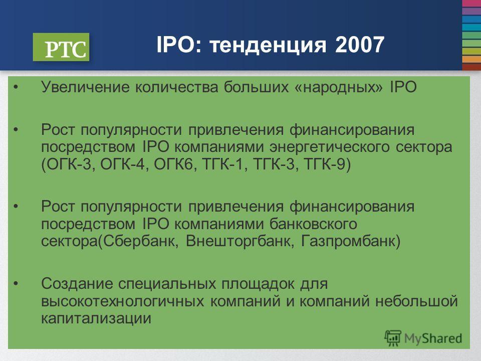 IPO: тенденция 2007 Увеличение количества больших «народных» IPO Рост популярности привлечения финансирования посредством IPO компаниями энергетического сектора (ОГК-3, ОГК-4, ОГК6, ТГК-1, ТГК-3, ТГК-9) Рост популярности привлечения финансирования по