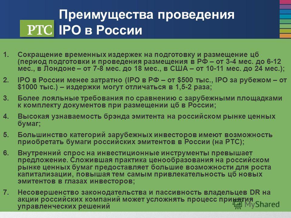 Преимущества проведения IPO в России 1.Сокращение временных издержек на подготовку и размещение цб (период подготовки и проведения размещения в РФ – от 3-4 мес. до 6-12 мес., в Лондоне – от 7-8 мес. до 18 мес., в США – от 10-11 мес. до 24 мес.); 2.IP