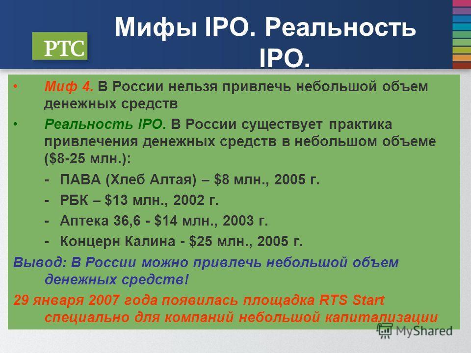 Мифы IPO. Реальность IPO. Миф 4. В России нельзя привлечь небольшой объем денежных средств Реальность IPO. В России существует практика привлечения денежных средств в небольшом объеме ($8-25 млн.): -ПАВА (Хлеб Алтая) – $8 млн., 2005 г. -РБК – $13 млн
