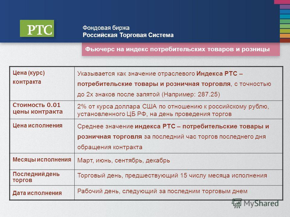Фьючерс на индекс потребительских товаров и розницы Фондовая биржа Российская Торговая Система Цена (курс) контракта Указывается как значение отраслевого Индекса РТС – потребительские товары и розничная торговля, с точностью до 2х знаков после запято