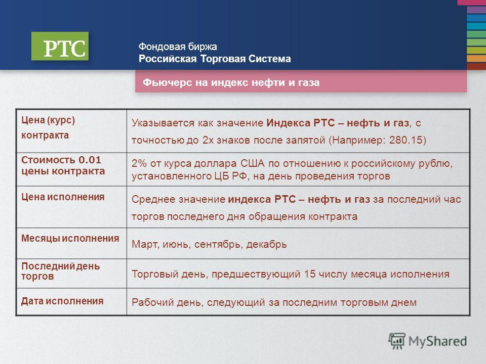 Фьючерс на индекс нефти и газа Фондовая биржа Российская Торговая Система Цена (курс) контракта Указывается как значение Индекса РТС – нефть и газ, с точностью до 2х знаков после запятой (Например: 280.15) Стоимость 0.01 цены контракта 2% от курса до
