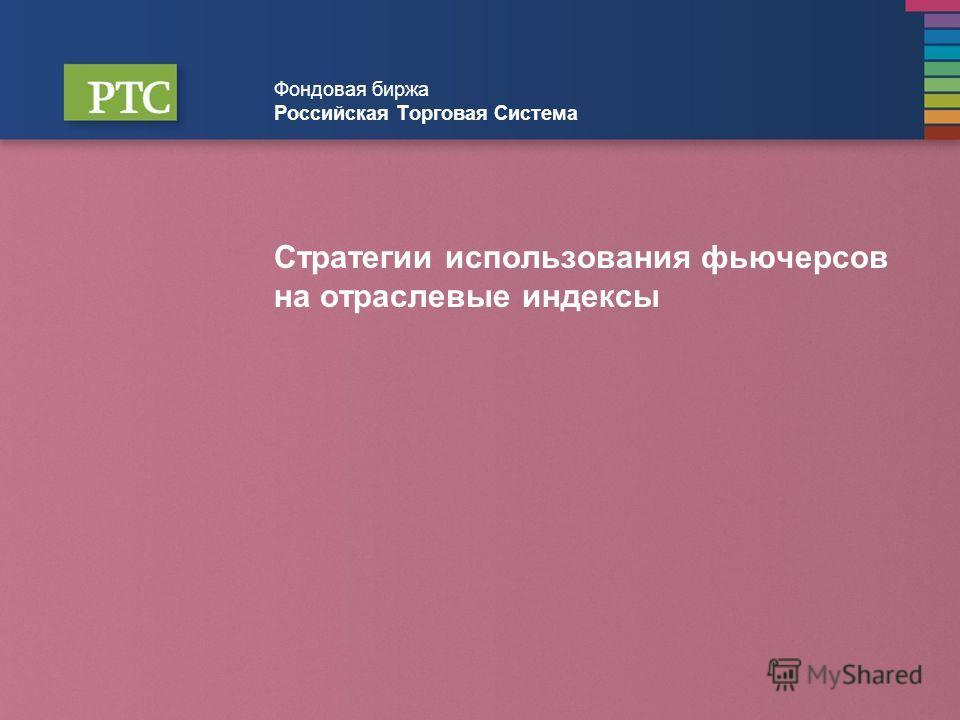 Фондовая биржа Российская Торговая Система Стратегии использования фьючерсов на отраслевые индексы