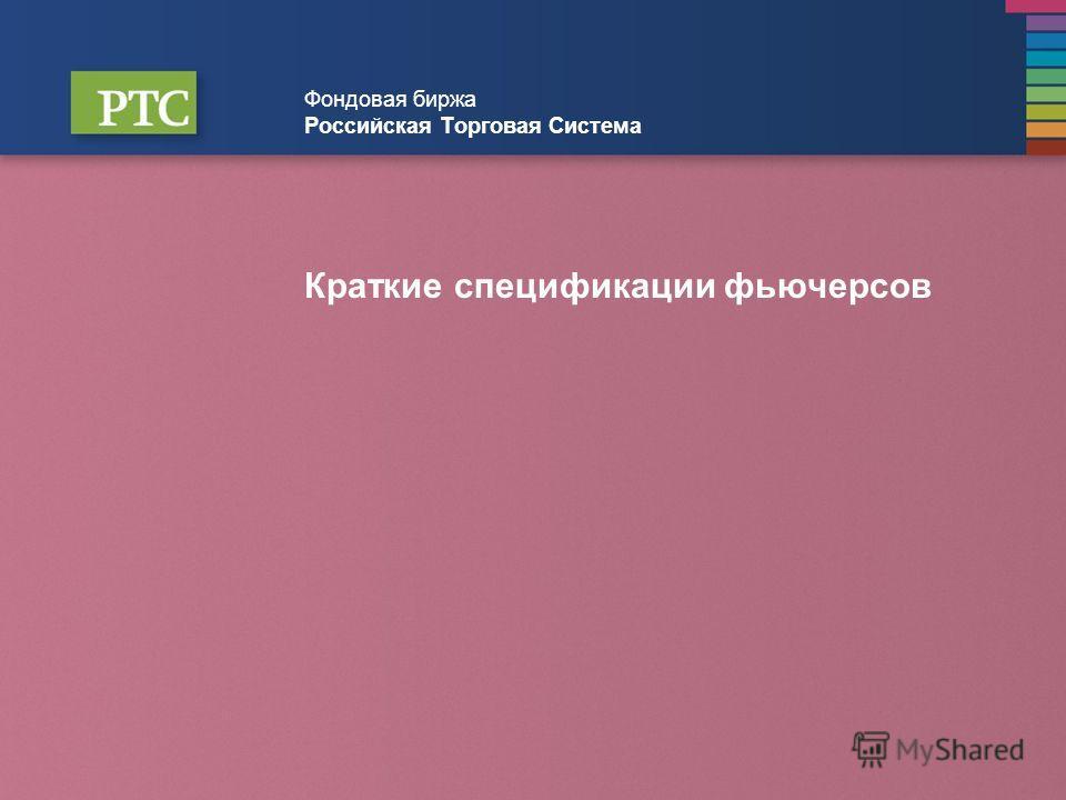 Фондовая биржа Российская Торговая Система Краткие спецификации фьючерсов