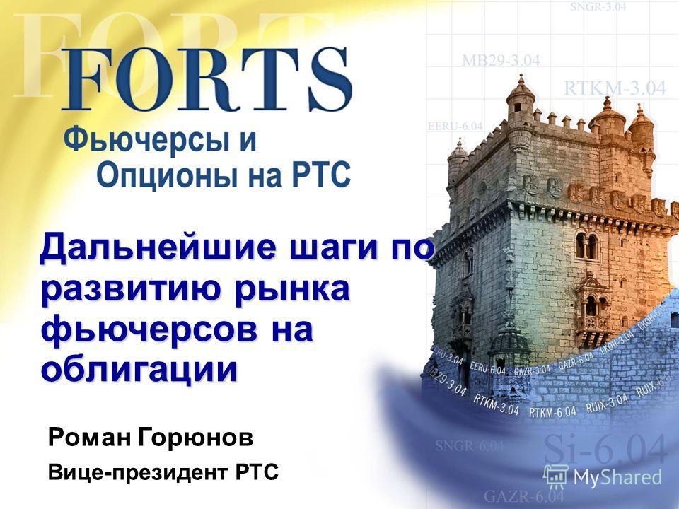 Дальнейшие шаги по развитию рынка фьючерсов на облигации Роман Горюнов Вице-президент РТС