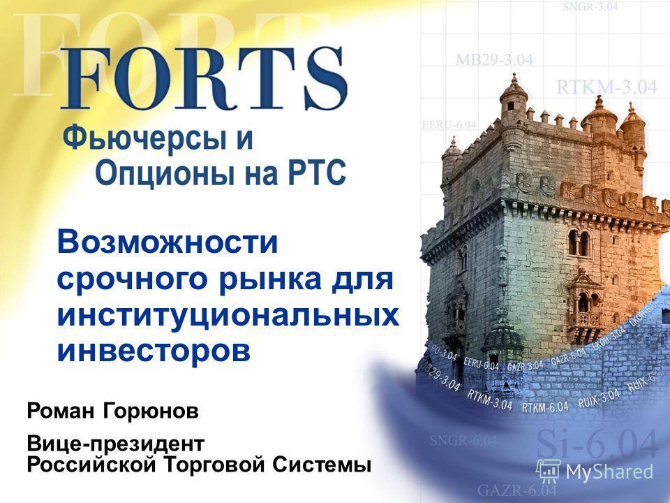 Возможности срочного рынка для институциональных инвесторов Роман Горюнов Вице-президент Российской Торговой Системы