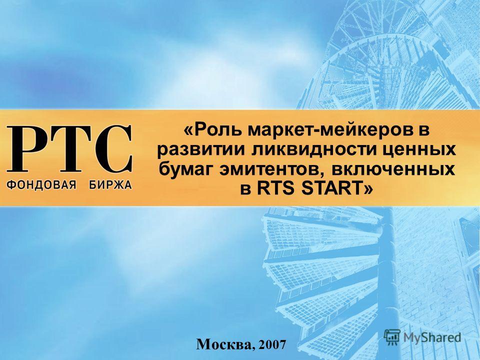 «Роль маркет-мейкеров в развитии ликвидности ценных бумаг эмитентов, включенных в RTS START» Москва, 2007
