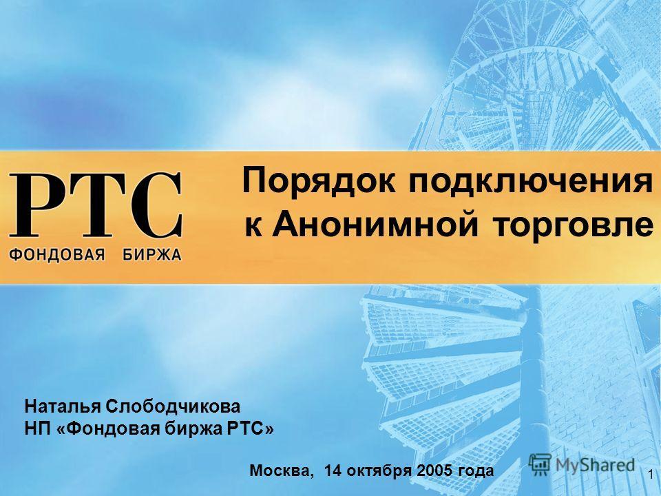 1 Порядок подключения к Анонимной торговле Наталья Слободчикова НП «Фондовая биржа РТС» Москва, 14 октября 2005 года