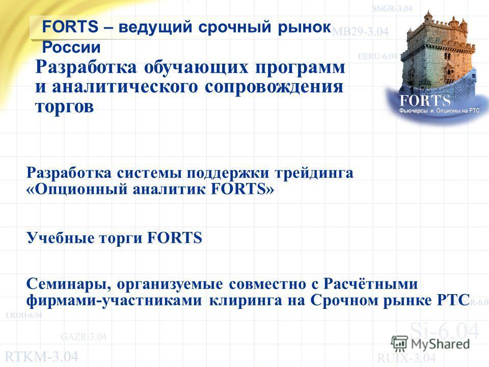 Разработка системы поддержки трейдинга «Опционный аналитик FORTS» Учебные торги FORTS Семинары, организуемые совместно с Расчётными фирмами-участниками клиринга на Срочном рынке РТС FORTS – ведущий срочный рынок России Разработка обучающих программ и