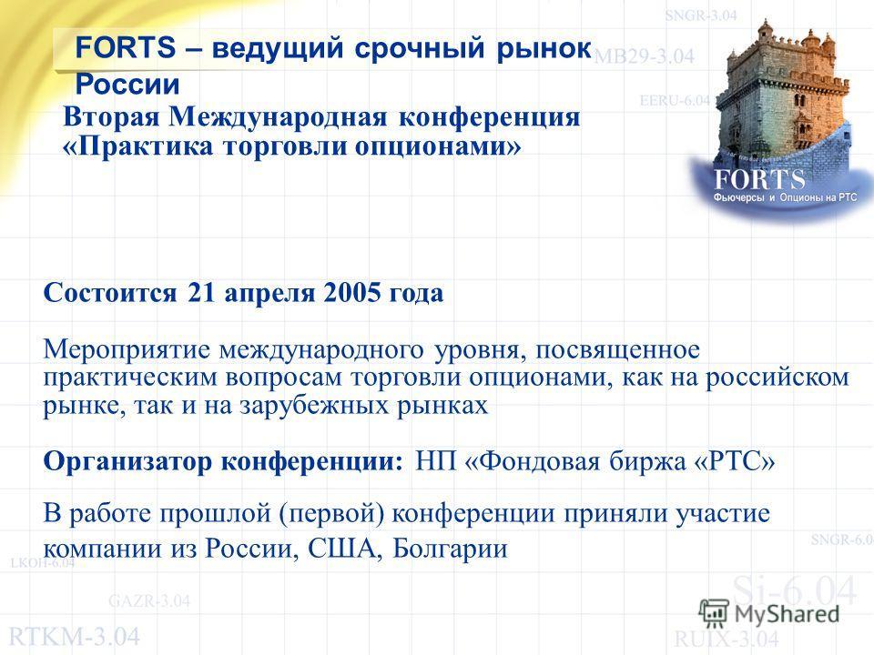 Состоится 21 апреля 2005 года Мероприятие международного уровня, посвященное практическим вопросам торговли опционами, как на российском рынке, так и на зарубежных рынках Организатор конференции: НП «Фондовая биржа «РТС» В работе прошлой (первой) кон