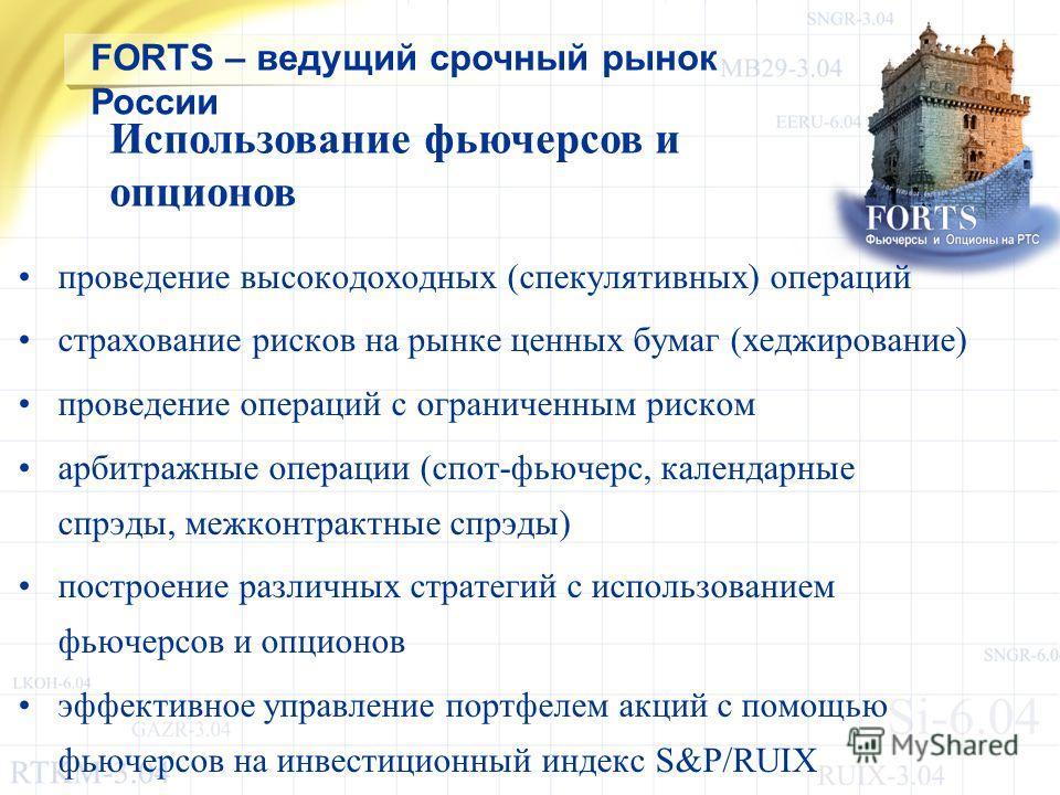 FORTS – ведущий срочный рынок России проведение высокодоходных (спекулятивных) операций страхование рисков на рынке ценных бумаг (хеджирование) проведение операций с ограниченным риском арбитражные операции (спот-фьючерс, календарные спрэды, межконтр