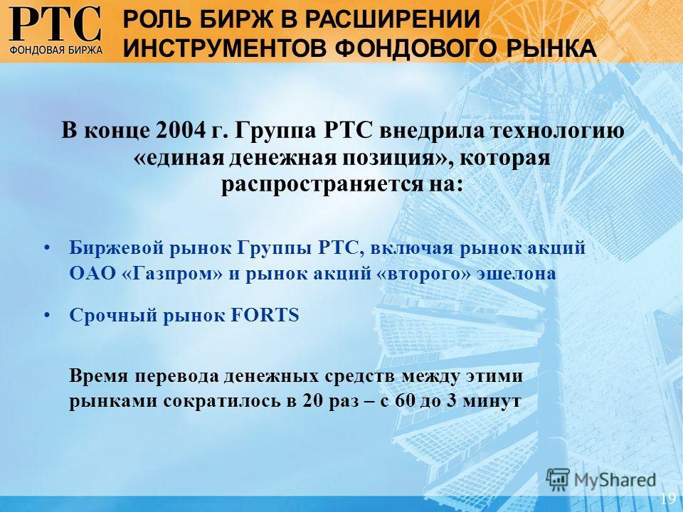 В конце 2004 г. Группа РТС внедрила технологию «единая денежная позиция», которая распространяется на: Биржевой рынок Группы РТС, включая рынок акций ОАО «Газпром» и рынок акций «второго» эшелона Срочный рынок FORTS Время перевода денежных средств ме