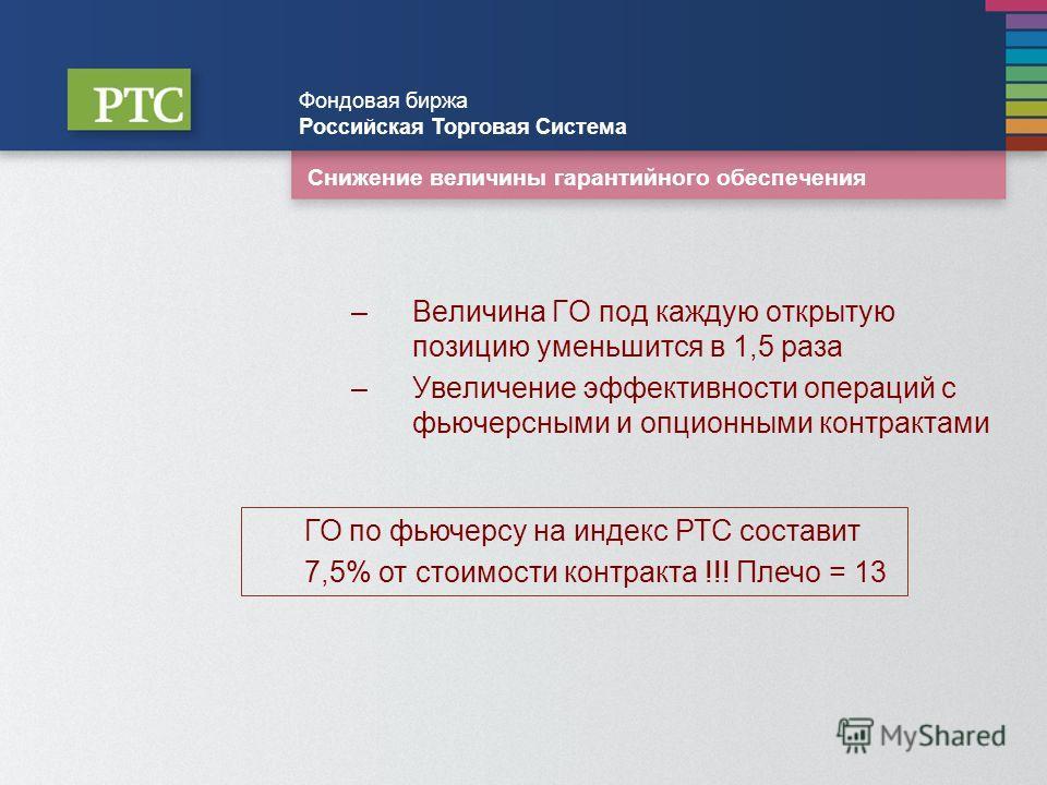 Снижение величины гарантийного обеспечения –Величина ГО под каждую открытую позицию уменьшится в 1,5 раза –Увеличение эффективности операций с фьючерсными и опционными контрактами Фондовая биржа Российская Торговая Система ГО по фьючерсу на индекс РТ