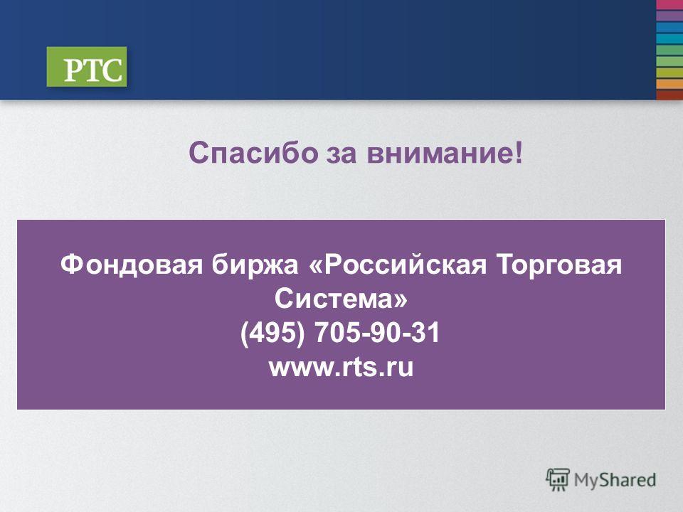 Спасибо за внимание! Фондовая биржа «Российская Торговая Система» (495) 705-90-31 www.rts.ru