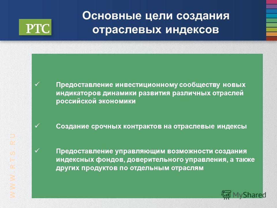 W W W. R T S. R U Предоставление инвестиционному сообществу новых индикаторов динамики развития различных отраслей российской экономики Создание срочных контрактов на отраслевые индексы Предоставление управляющим возможности создания индексных фондов