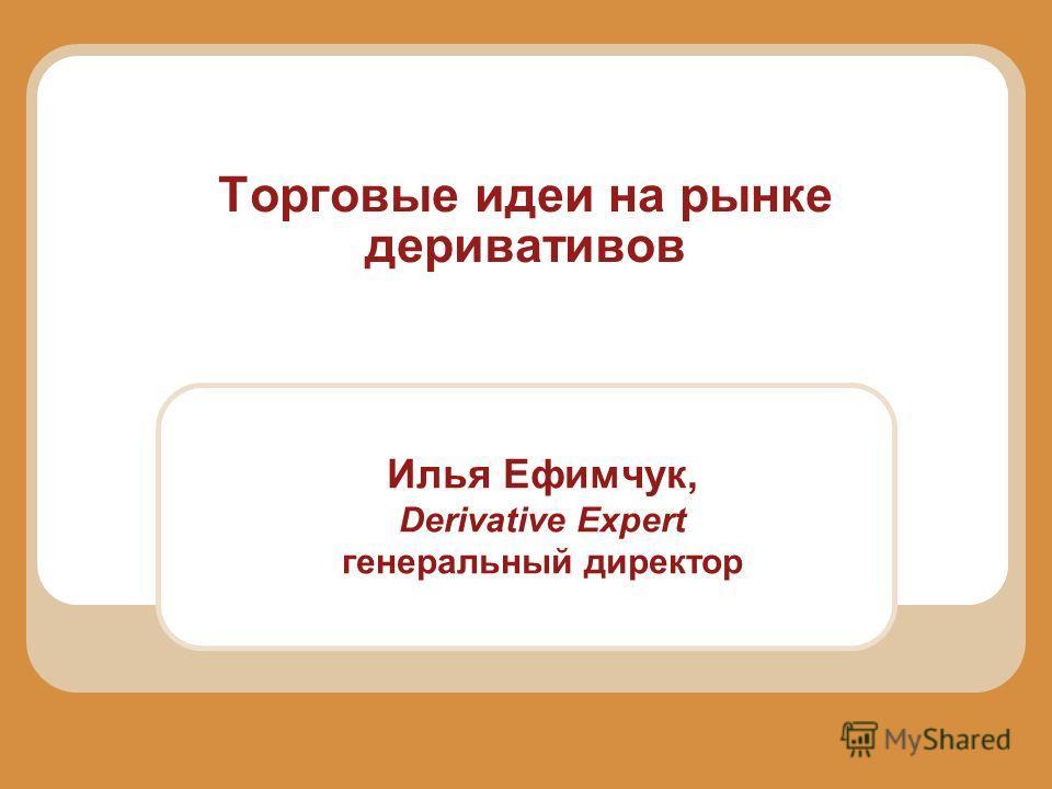 Торговые идеи на рынке деривативов Илья Ефимчук, Derivative Expert генеральный директор