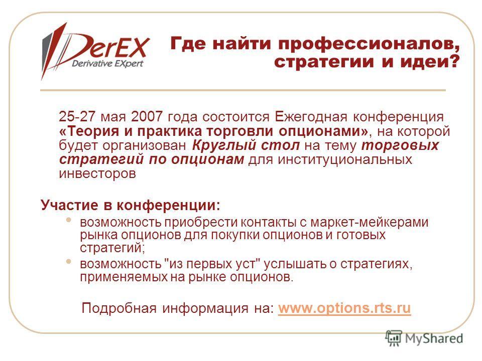 Где найти профессионалов, стратегии и идеи? 25-27 мая 2007 года состоится Ежегодная конференция «Теория и практика торговли опционами», на которой будет организован Круглый стол на тему торговых стратегий по опционам для институциональных инвесторов