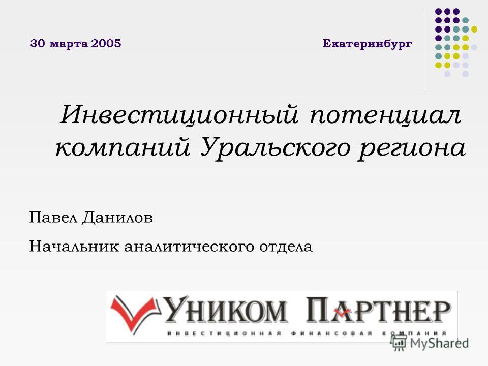 1 30 марта 2005Екатеринбург Инвестиционный потенциал компаний Уральского региона Павел Данилов Начальник аналитического отдела