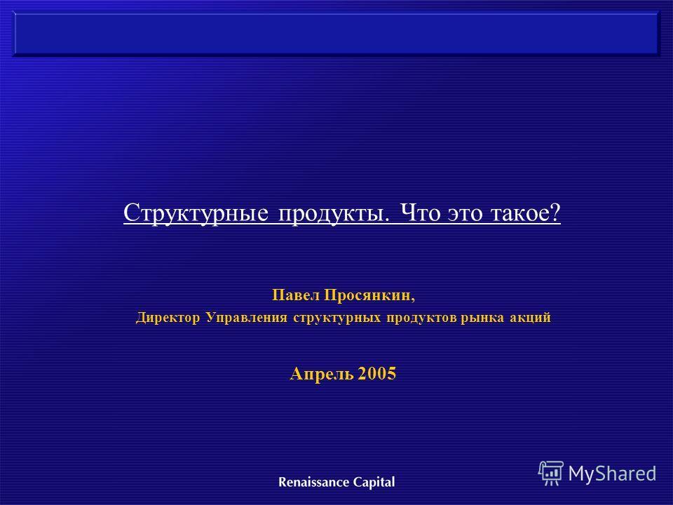 Структурные продукты. Что это такое? Павел Просянкин, Директор Управления структурных продуктов рынка акций Апрель 2005
