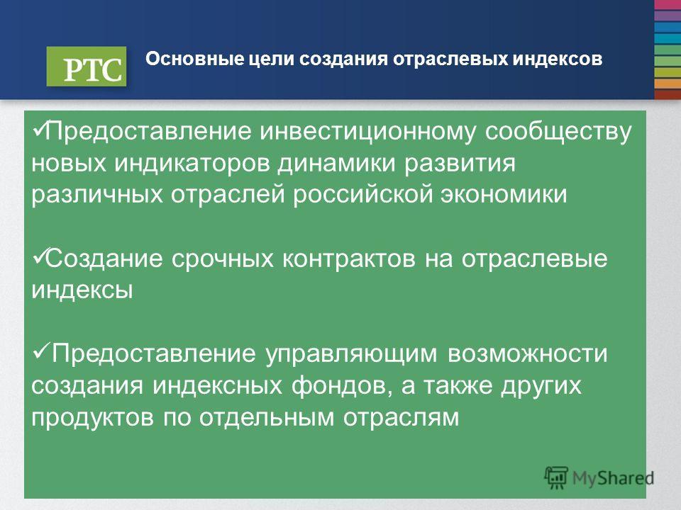 W W W. R T S. R U Основные цели создания отраслевых индексов Предоставление инвестиционному сообществу новых индикаторов динамики развития различных отраслей российской экономики Создание срочных контрактов на отраслевые индексы Предоставление управл