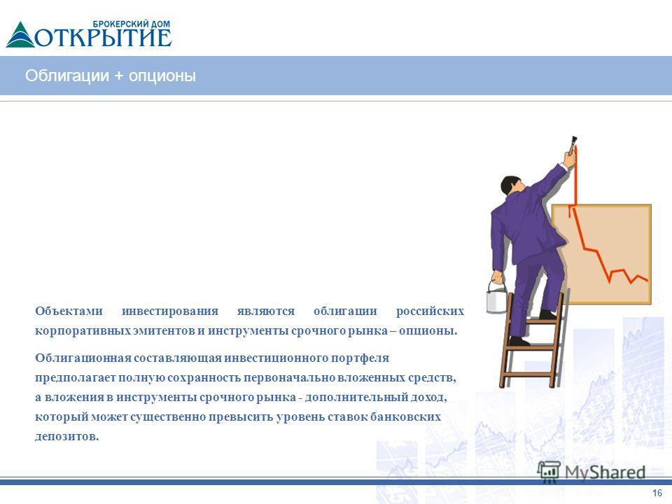 Облигации + опционы 2 16 Объектами инвестирования являются облигации российских корпоративных эмитентов и инструменты срочного рынка – опционы. Облигационная составляющая инвестиционного портфеля предполагает полную сохранность первоначально вложенны