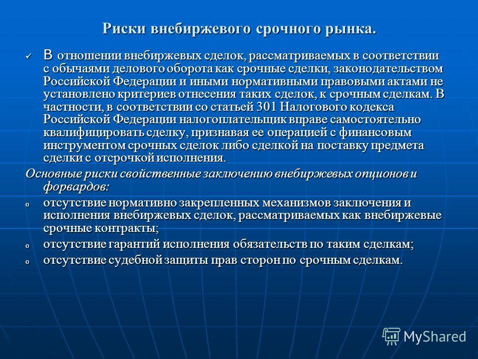 Риски внебиржевого срочного рынка. В отношении внебиржевых сделок, рассматриваемых в соответствии с обычаями делового оборота как срочные сделки, законодательством Российской Федерации и иными нормативными правовыми актами не установлено критериев от