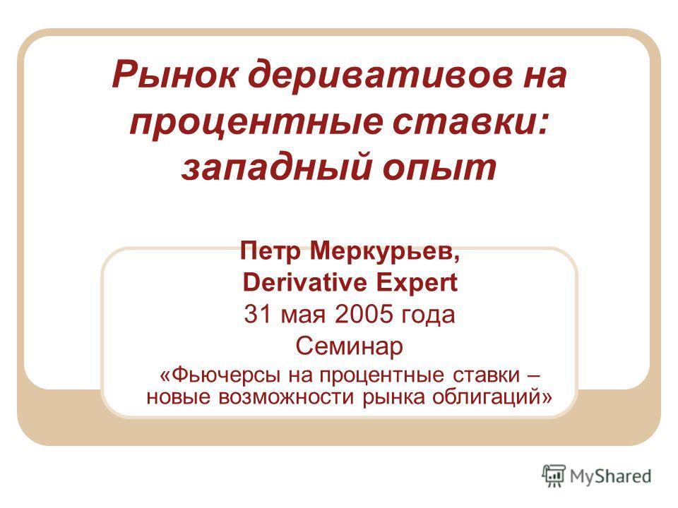 Рынок деривативов на процентные ставки: западный опыт Петр Меркурьев, Derivative Expert 31 мая 2005 года Семинар «Фьючерсы на процентные ставки – новые возможности рынка облигаций»