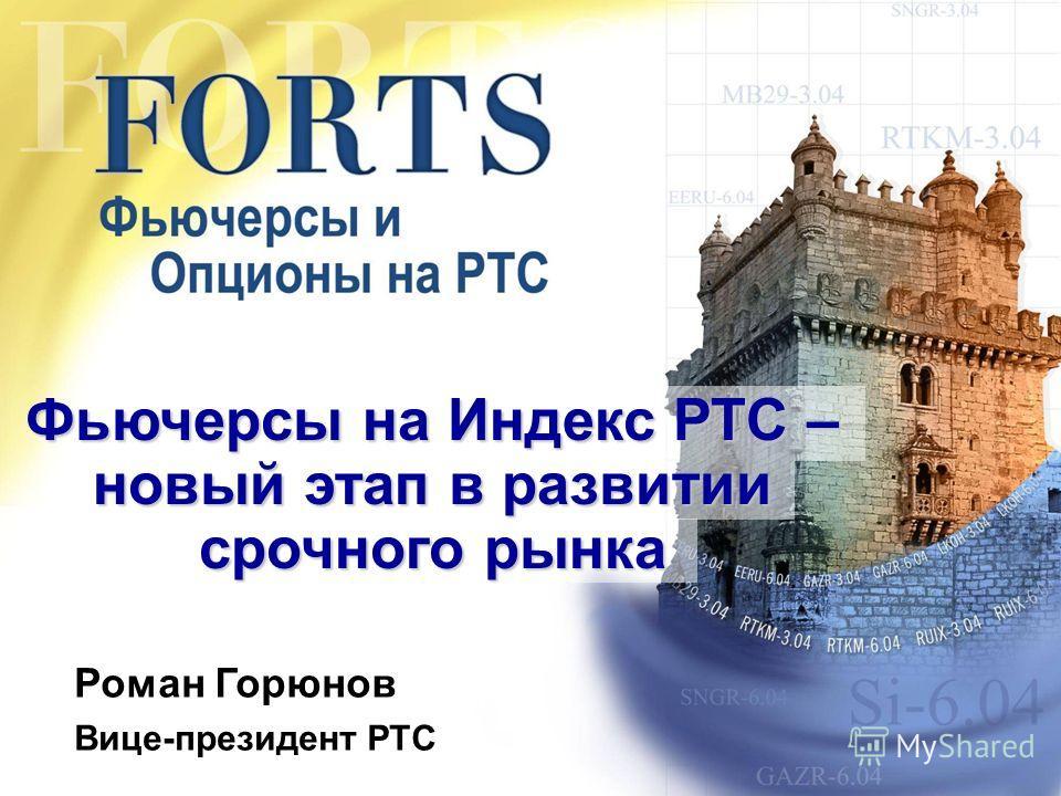Фьючерсы на Индекс РТС – новый этап в развитии срочного рынка Роман Горюнов Вице-президент РТС