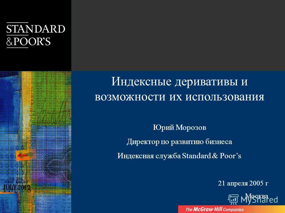 Индексные деривативы и возможности их использования Юрий Морозов Директор по развитию бизнеса Индексная служба Standard & Poors 21 апреля 2005 г Москва