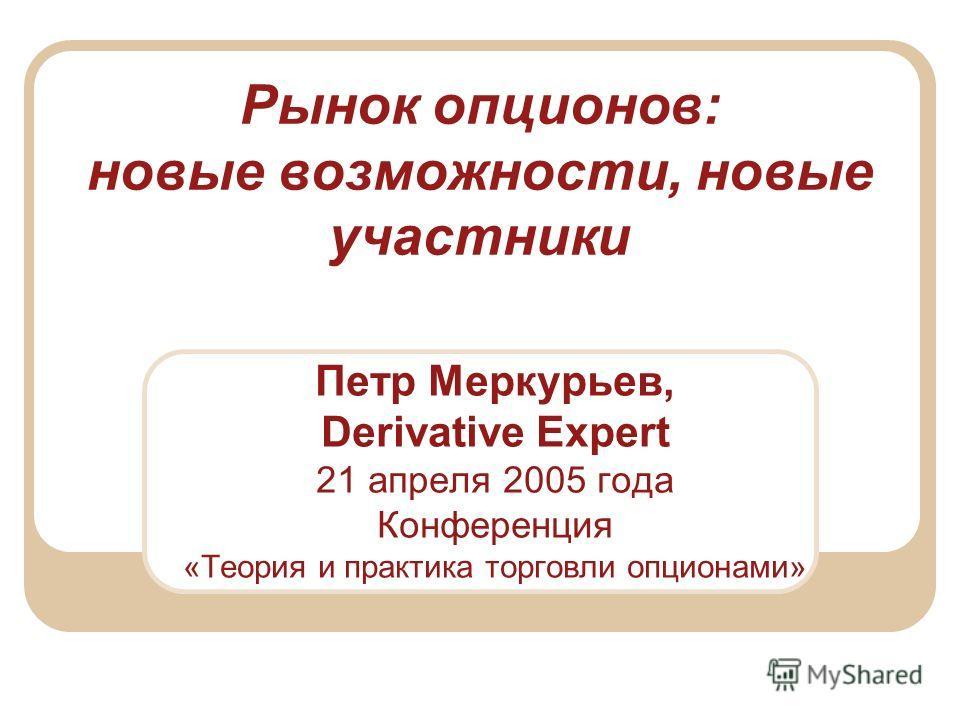 Рынок опционов: новые возможности, новые участники Петр Меркурьев, Derivative Expert 21 апреля 2005 года Конференция «Теория и практика торговли опционами»