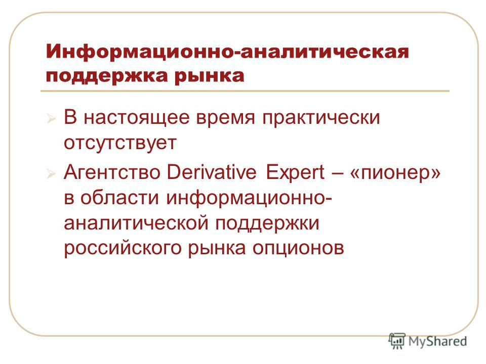 Информационно-аналитическая поддержка рынка В настоящее время практически отсутствует Агентство Derivative Expert – «пионер» в области информационно- аналитической поддержки российского рынка опционов
