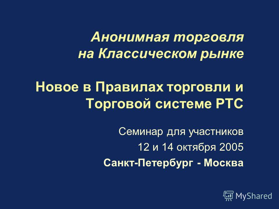 Анонимная торговля на Классическом рынке Новое в Правилах торговли и Торговой системе РТС Семинар для участников 12 и 14 октября 2005 Санкт-Петербург - Москва