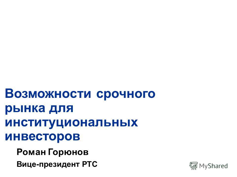 Возможности срочного рынка для институциональных инвесторов Роман Горюнов Вице-президент РТС