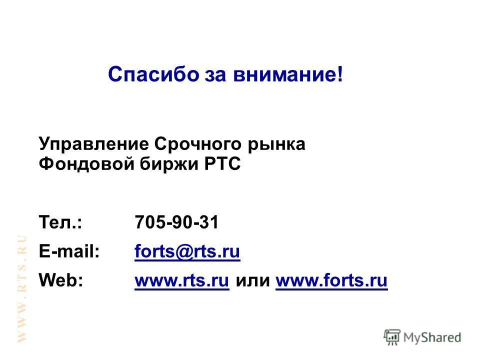 Управление Срочного рынка Фондовой биржи РТС Тел.:705-90-31 E-mail:forts@rts.ru Web:www.rts.ru или www.forts.ru W W W. R T S. R U Спасибо за внимание!