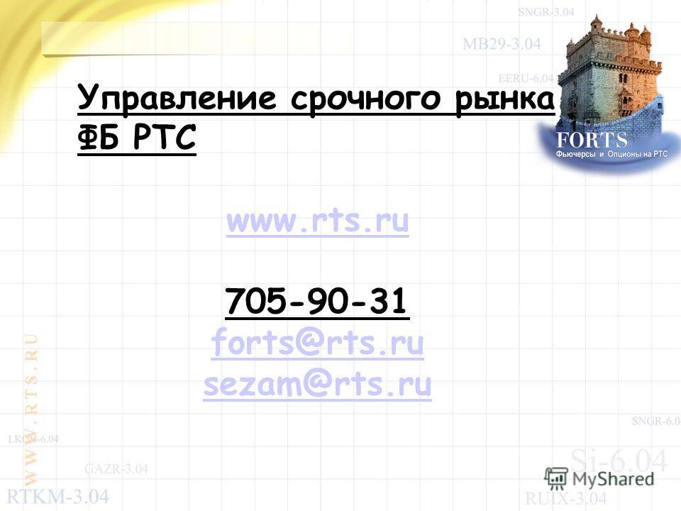 Управление срочного рынка ФБ РТС www.rts.ru 705-90-31 forts@rts.ru sezam@rts.ru W W W. R T S. R U