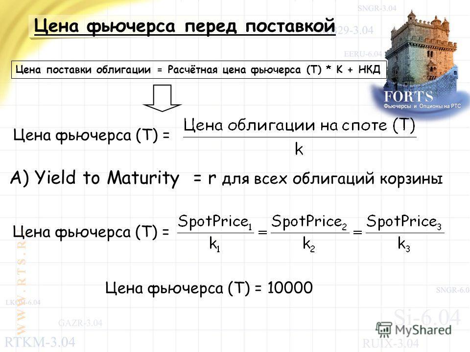 W W W. R T S. R U Цена фьючерса перед поставкой Цена поставки облигации = Расчётная цена фьючерса (T) * K + НКД Цена фьючерса (T) = A) Yield to Maturity = r для всех облигаций корзины Цена фьючерса (T) = Цена фьючерса (T) = 10000