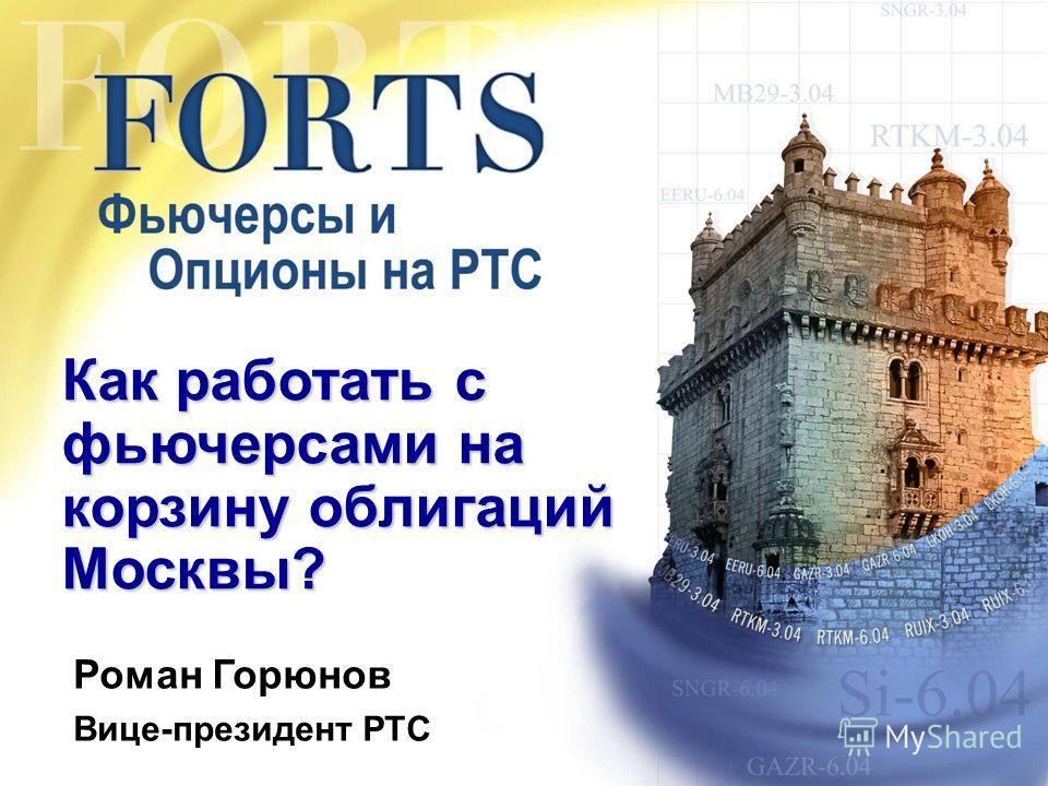 Как работать с фьючерсами на корзину облигаций Москвы? Роман Горюнов Вице-президент РТС
