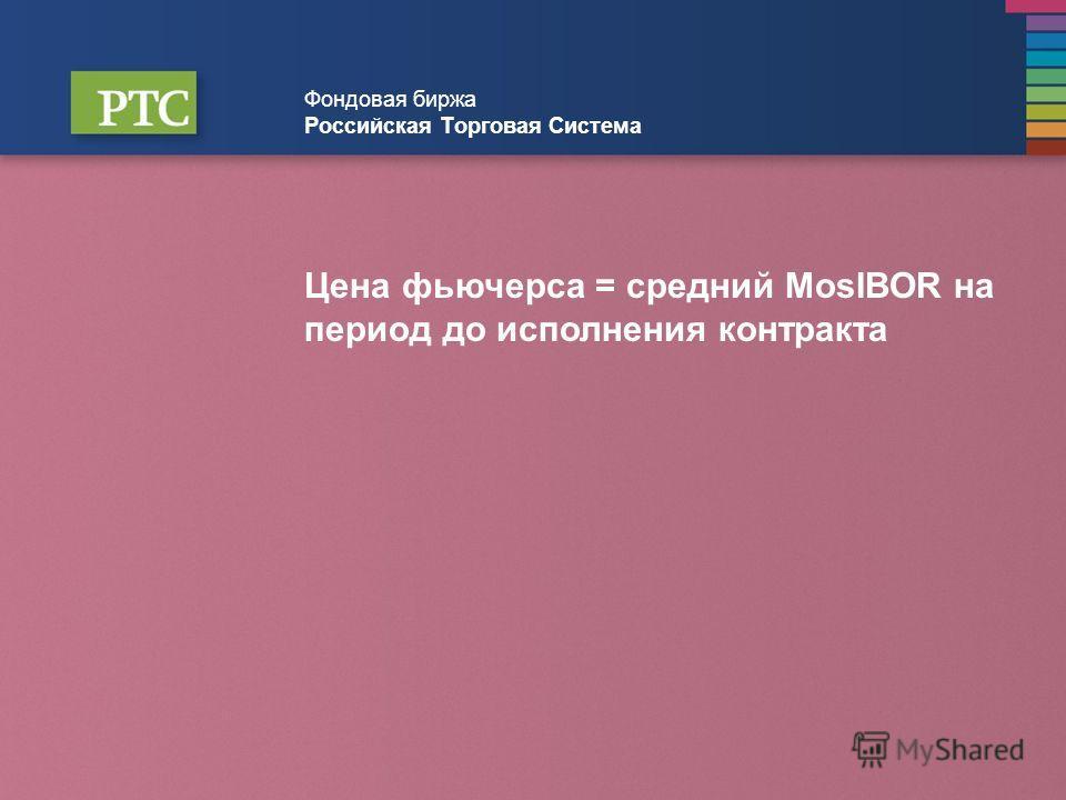 Фондовая биржа Российская Торговая Система Цена фьючерса = средний MosIBOR на период до исполнения контракта