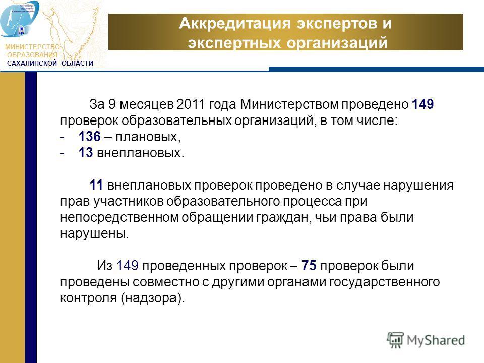 МИНИСТЕРСТВО ОБРАЗОВАНИЯ САХАЛИНСКОЙ ОБЛАСТИ Аккредитация экспертов и экспертных организаций За 9 месяцев 2011 года Министерством проведено 149 проверок образовательных организаций, в том числе: -136 – плановых, -13 внеплановых. 11 внеплановых провер