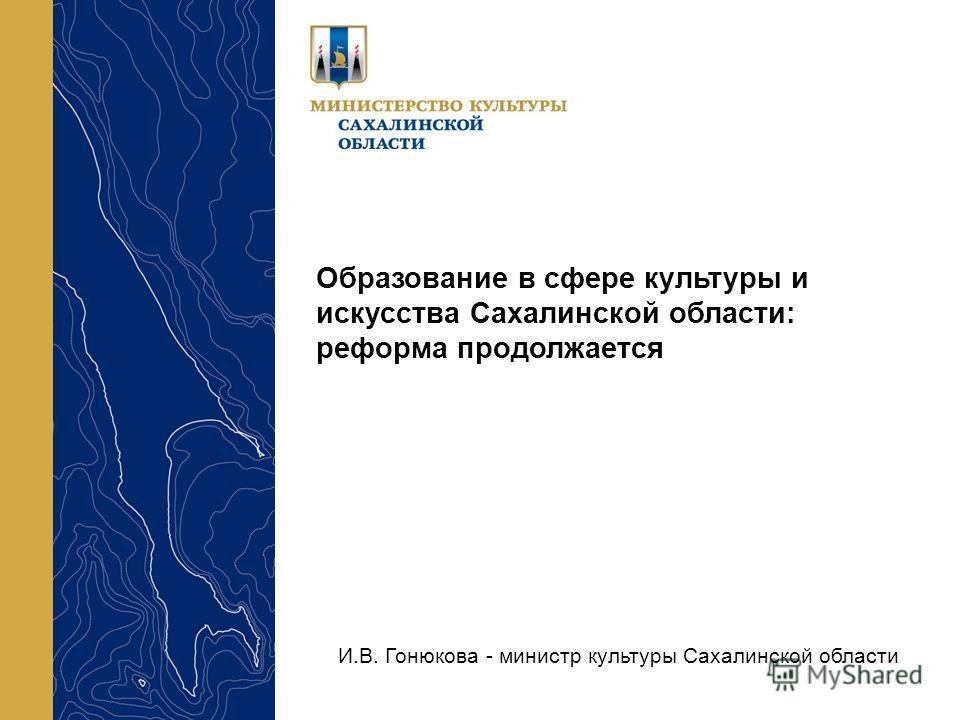 Образование в сфере культуры и искусства Сахалинской области: реформа продолжается И.В. Гонюкова - министр культуры Сахалинской области