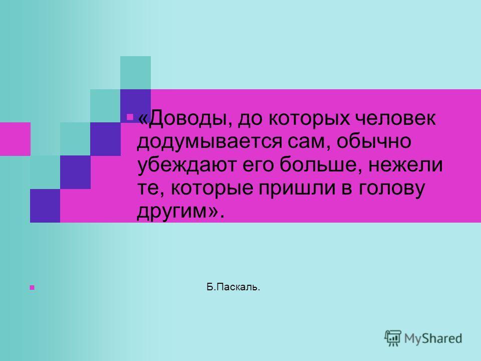 «Доводы, до которых человек додумывается сам, обычно убеждают его больше, нежели те, которые пришли в голову другим». Б.Паскаль.