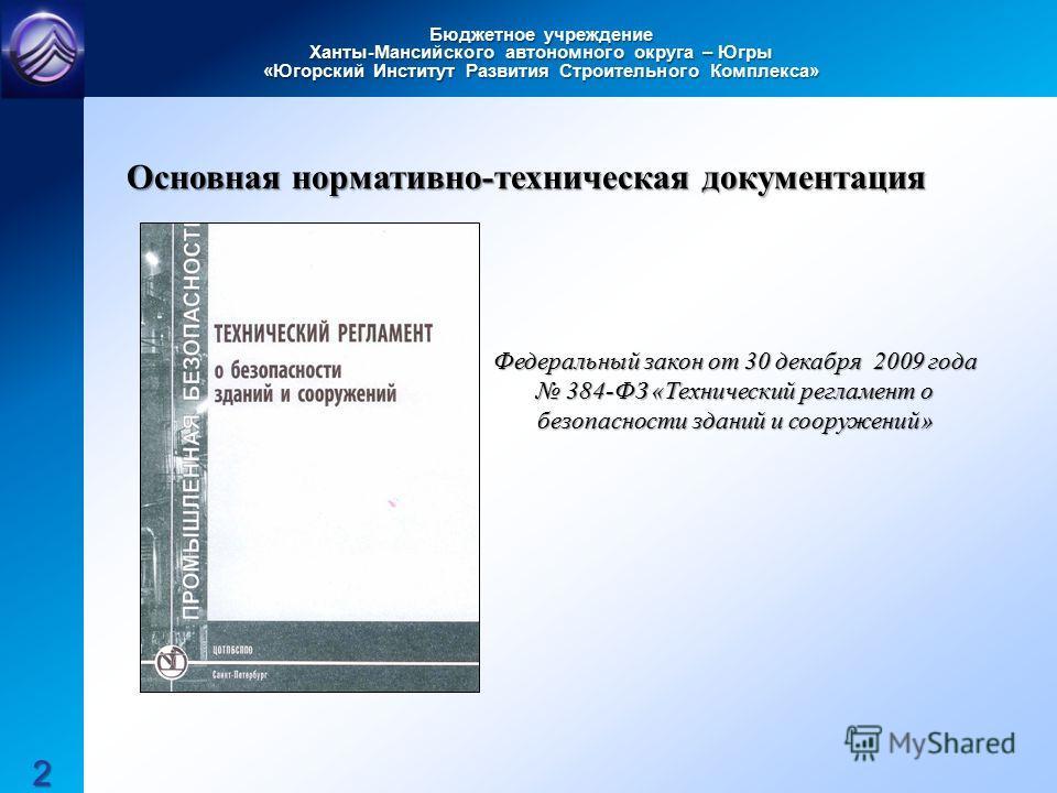 Бюджетное учреждение Ханты-Мансийского автономного округа – Югры «Югорский Институт Развития Строительного Комплекса» Основная нормативно-техническая документация Федеральный закон от 30 декабря 2009 года 384-ФЗ «Технический регламент о безопасности