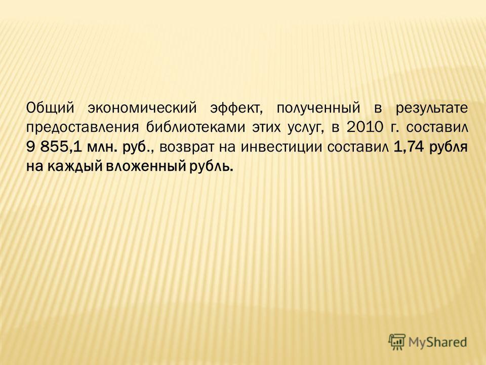Общий экономический эффект, полученный в результате предоставления библиотеками этих услуг, в 2010 г. составил 9 855,1 млн. руб., возврат на инвестиции составил 1,74 рубля на каждый вложенный рубль.