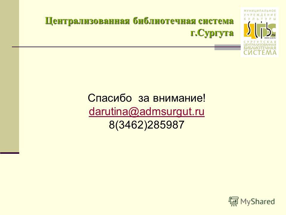 Централизованная библиотечная система г.Сургута Спасибо за внимание! darutina@admsurgut.ru 8(3462)285987