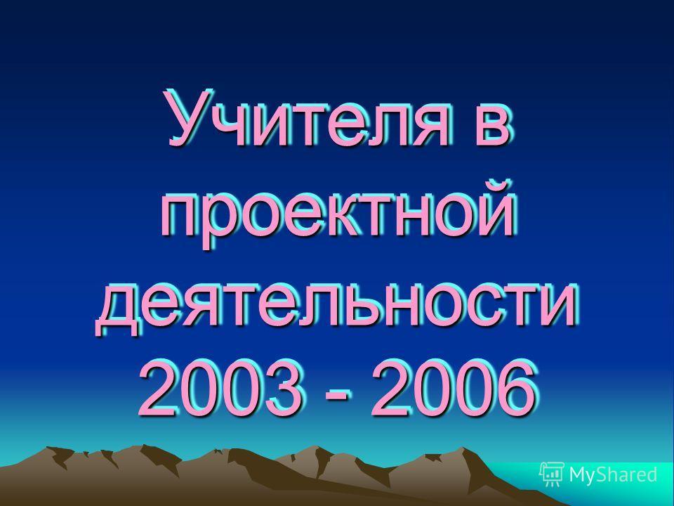 Учителя в проектной деятельности 2003 - 2006