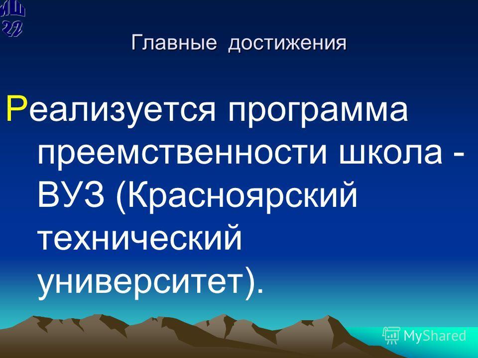 Главные достижения Реализуется программа преемственности школа - ВУЗ (Красноярский технический университет).