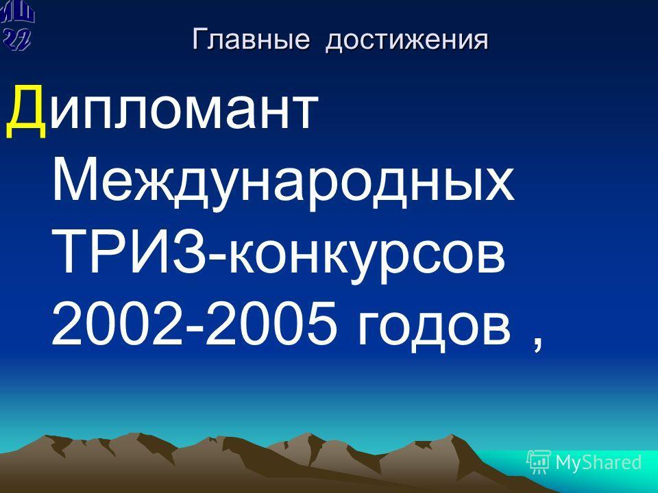 Главные достижения Дипломант Международных ТРИЗ-конкурсов 2002-2005 годов,