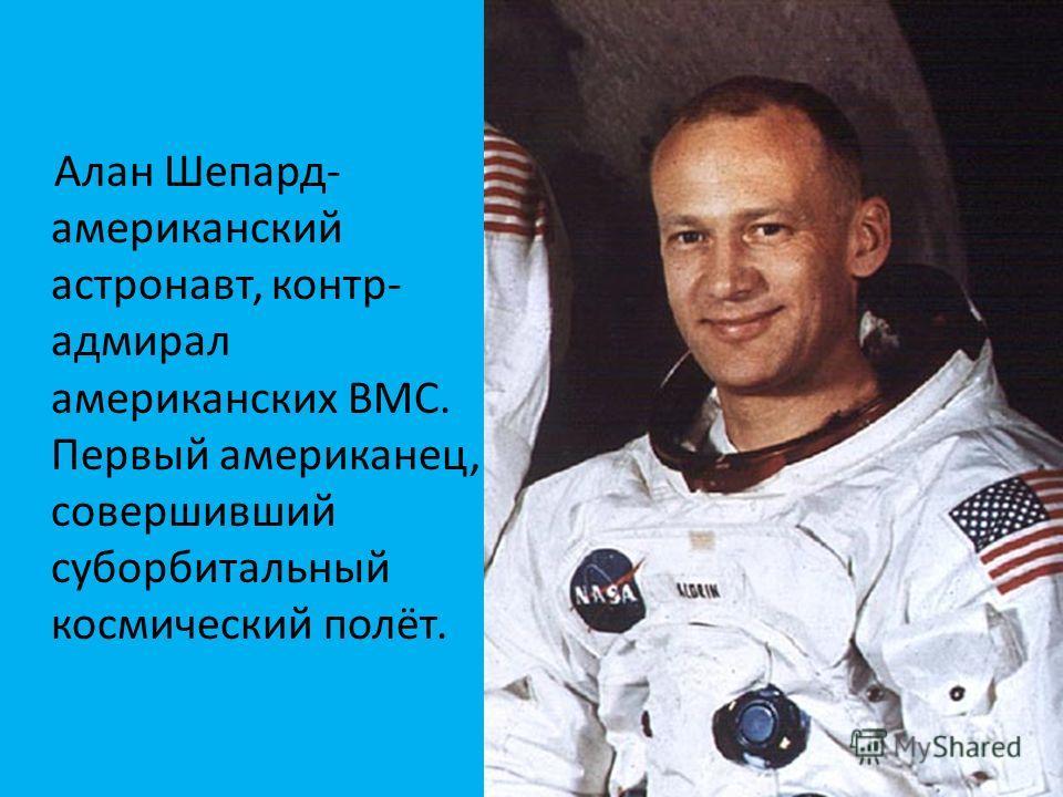 Алан Шепард- американский астронавт, контр- адмирал американских ВМС. Первый американец, совершивший суборбитальный космический полёт.